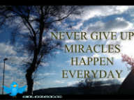 NEVER GIVE UP MIRACLES HAPPEN EVERYDAY !!!
